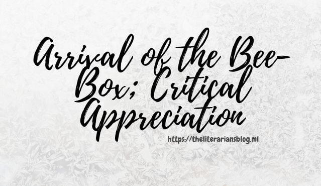 Arrival-of-the-Bee-Box-Critical-Appreciation