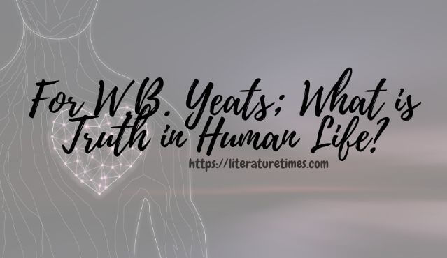 For W.B. Yeats; What is Truth in Human Life